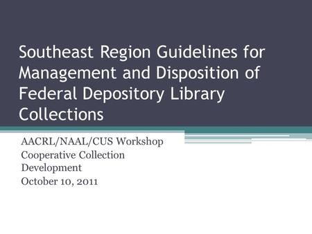 Southeast Region Guidelines for Management and Disposition of Federal Depository Library Collections AACRL/NAAL/CUS Workshop Cooperative Collection Development.