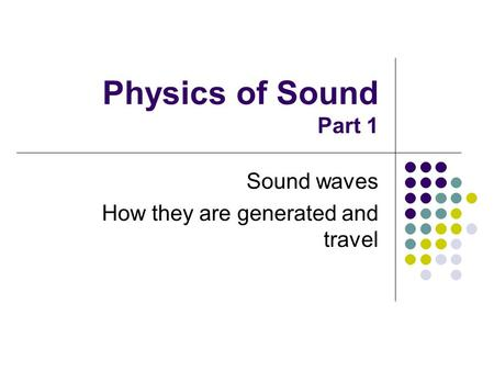 Physics of Sound Part 1 Sound waves How they are generated and travel.