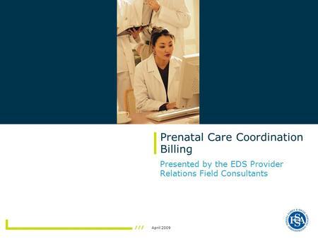 April 2009 Prenatal Care Coordination Billing Presented by the EDS Provider Relations Field Consultants.