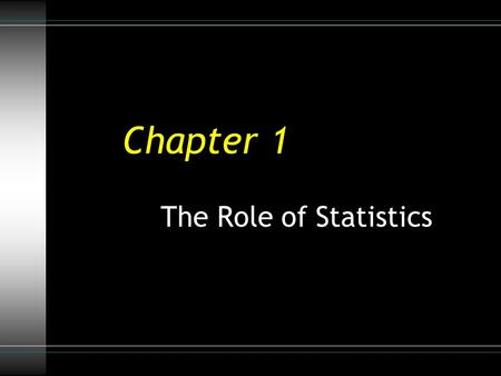 "Chapter 1 The Role of Statistics. Three Reasons to Study Statistics 1.Being an informed ""Information Consumer"" Extract information from charts and graphs."