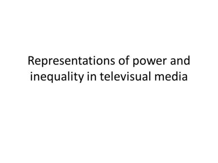 Representations of power and inequality in televisual media.