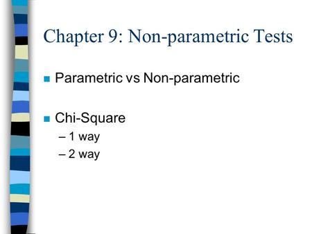 Chapter 9: Non-parametric Tests n Parametric vs Non-parametric n Chi-Square –1 way –2 way.