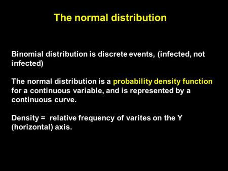 The normal distribution Binomial distribution is discrete events, (infected, not infected) The normal distribution is a probability density function for.