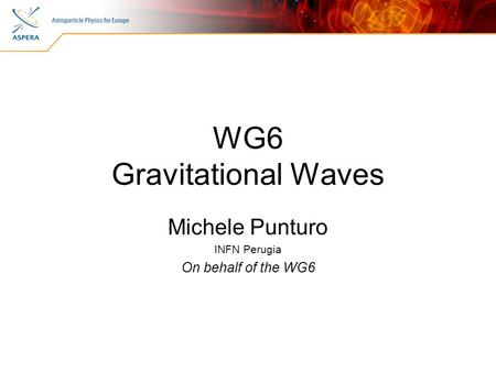 WG6 Gravitational Waves Michele Punturo INFN Perugia On behalf of the WG6.