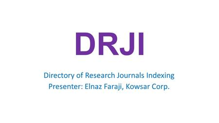 DRJI Directory of Research Journals Indexing Presenter: Elnaz Faraji, Kowsar Corp.