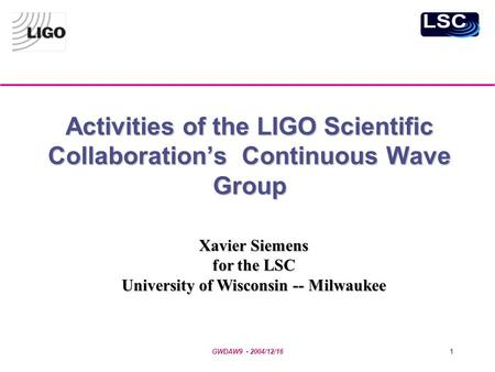 GWDAW9 - 2004/12/161 Activities of the LIGO Scientific Collaboration's Continuous Wave Group Xavier Siemens for the LSC University of Wisconsin -- Milwaukee.