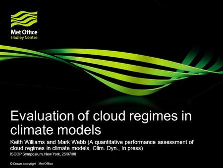 © Crown copyright Met Office Evaluation of cloud regimes in climate models Keith Williams and Mark Webb (A quantitative performance assessment of cloud.