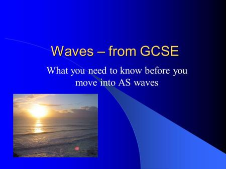 Waves – from GCSE What you need to know before you move into AS waves.