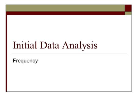Initial Data Analysis Frequency. IDA  Often overlooked or sloughed off as being not all that important but…  It is at the beginning stages where much.
