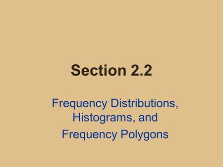 Section 2.2 Frequency Distributions, Histograms, and Frequency Polygons.