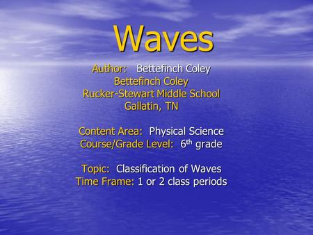 Waves Author: Bettefinch Coley Bettefinch Coley Rucker-Stewart Middle School Gallatin, TN Content Area: Physical Science Course/Grade Level: 6 th grade.