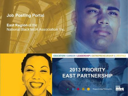 Job Posting Portal East Region of the National Black MBA Association, Inc. 2013 PRIORITY EAST PARTNERSHIP.