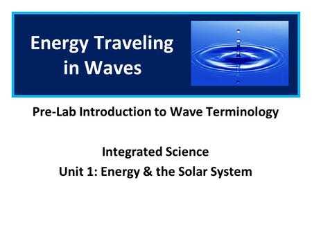 Energy Traveling in Waves Pre-Lab Introduction to Wave Terminology Integrated Science Unit 1: Energy & the Solar System.