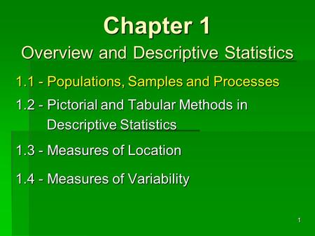 1.1 - Populations, Samples and Processes 1.2 - Pictorial and Tabular Methods in Descriptive Statistics 1.3 - Measures of Location 1.4 - Measures of Variability.