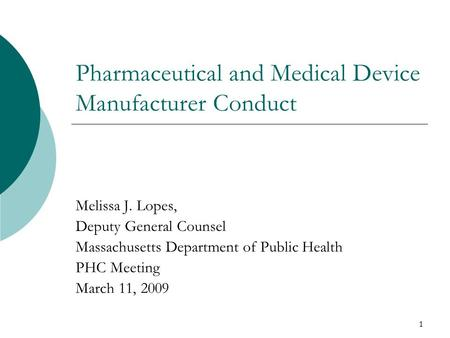1 Pharmaceutical and Medical Device Manufacturer Conduct Melissa J. Lopes, Deputy General Counsel Massachusetts Department of Public Health PHC Meeting.