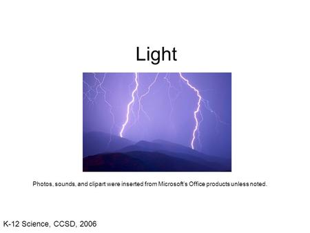 K-12 Science, CCSD, 2006 Light Photos, sounds, and clipart were inserted from Microsoft's Office products unless noted.