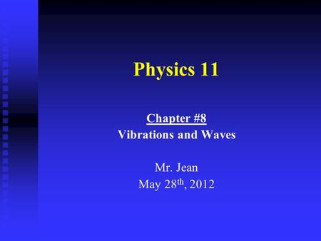 Physics 11 Chapter #8 Vibrations and Waves Mr. Jean May 28 th, 2012.