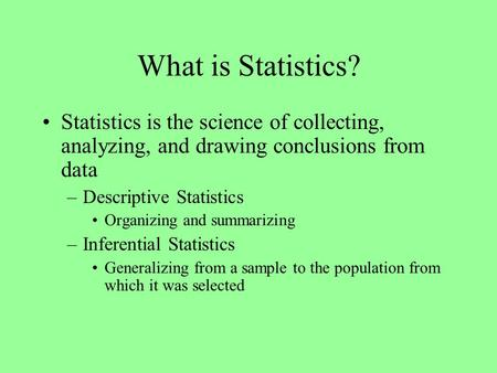 What is Statistics? Statistics is the science of collecting, analyzing, and drawing conclusions from data –Descriptive Statistics Organizing and summarizing.