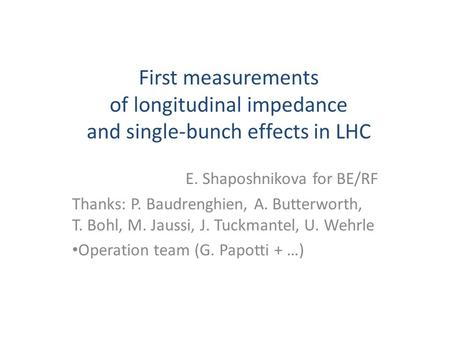 First measurements of longitudinal impedance and single-bunch effects in LHC E. Shaposhnikova for BE/RF Thanks: P. Baudrenghien, A. Butterworth, T. Bohl,
