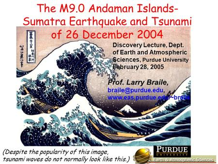 Discovery Lecture, Dept. of Earth and Atmospheric Sciences, Purdue University February 28, 2005 Prof. Larry Braile,