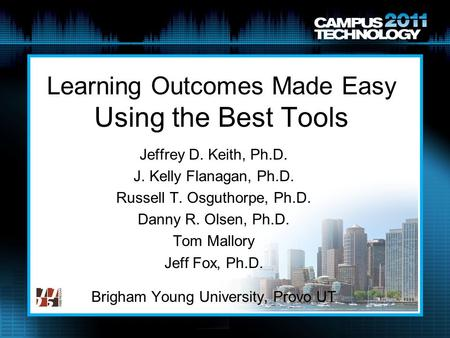 Learning Outcomes Made Easy Using the Best Tools Jeffrey D. Keith, Ph.D. J. Kelly Flanagan, Ph.D. Russell T. Osguthorpe, Ph.D. Danny R. Olsen, Ph.D. Tom.