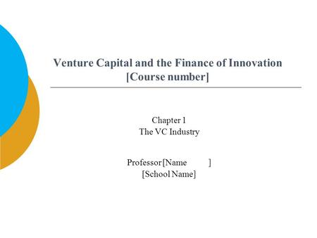 Venture Capital and the Finance of Innovation [Course number] Professor [Name ] [School Name] Chapter 1 The VC Industry.