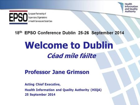 Welcome to Dublin Céad míle fáilte Professor Jane Grimson Acting Chief Executive, Health Information and Quality Authority (HIQA) 25 September 2014 18.