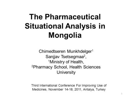 The Pharmaceutical Situational Analysis in Mongolia 1 Chimedtseren Munkhdelger 1 Sanjjav Tsetsegmaa 2, 1 Ministry of Health, 2 Pharmacy School, Health.