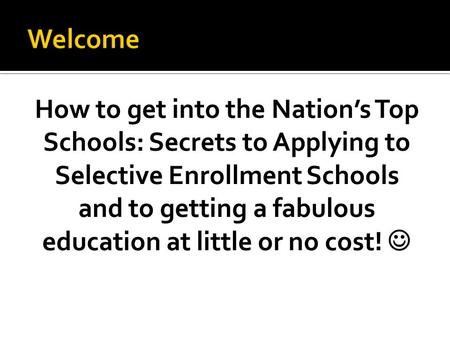 How to get into the Nation's Top Schools: Secrets to Applying to Selective Enrollment Schools and to getting a fabulous education at little or no cost!