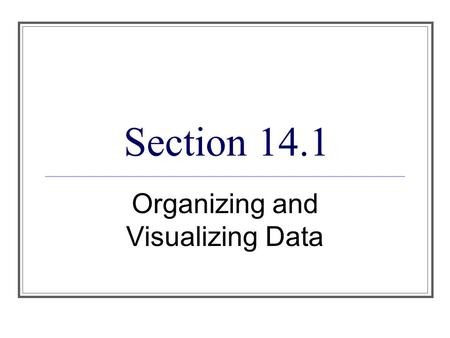 Section 14.1 Organizing and Visualizing Data. Objectives 1. Describe the population whose properties are to be analyzed. 2. Organize and present data.