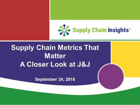 Supply Chain Metrics That Matter A Closer Look at J&J September 24, 2015.
