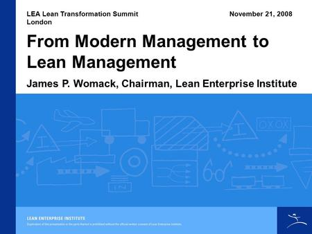 From Modern Management to Lean Management LEA Lean Transformation Summit London James P. Womack, Chairman, Lean Enterprise Institute November 21, 2008.