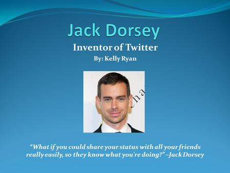 "Inventor of Twitter By: Kelly Ryan ""What if you could share your status with all your friends really easily, so they know what you're doing?"" –Jack Dorsey."