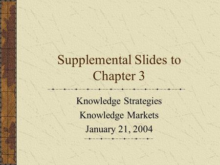 Supplemental Slides to Chapter 3 Knowledge Strategies Knowledge Markets January 21, 2004.
