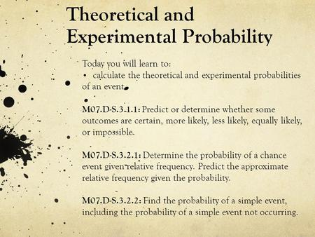 Theoretical and Experimental Probability Today you will learn to: calculate the theoretical and experimental probabilities of an event. M07.D-S.3.1.1: