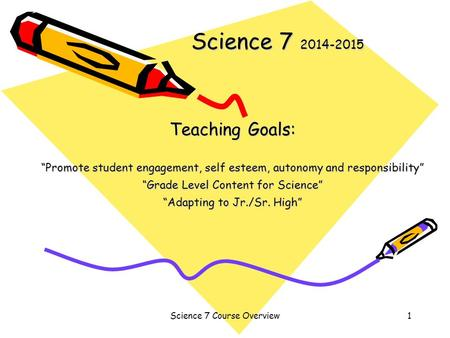 "Science 7 Course Overview1 Science 7 2014-2015 Teaching Goals: ""Promote student engagement, self esteem, autonomy and responsibility"" ""Grade Level Content."