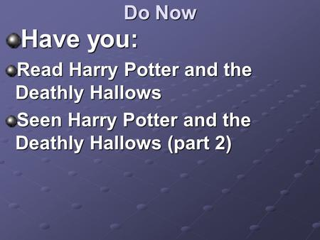 Do Now Have you: Read Harry Potter and the Deathly Hallows Seen Harry Potter and the Deathly Hallows (part 2)