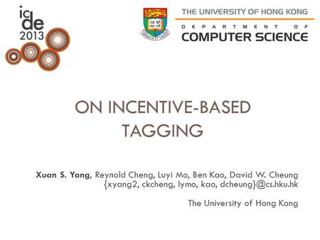 ON INCENTIVE-BASED TAGGING Xuan S. Yang, Reynold Cheng, Luyi Mo, Ben Kao, David W. Cheung {xyang2, ckcheng, lymo, kao, The University.