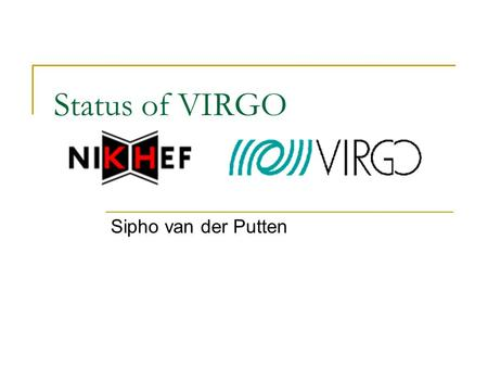 Status of VIRGO Sipho van der Putten. 2 Contents Introduction to gravitational waves VIRGO Pulsars: gravitational waves from periodic sources Pulsars.