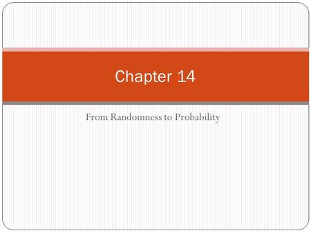 From Randomness to Probability Chapter 14. Dealing with Random Phenomena A random phenomenon is a situation in which we know what outcomes could happen,