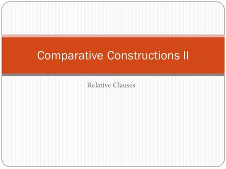 Relative Clauses Comparative Constructions II. Relative Clauses Relative clauses are subordinate clauses that function as adjectives by modifying a noun.