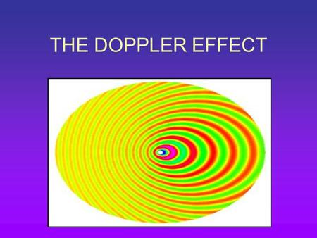 THE DOPPLER EFFECT. When the source of a sound is moving towards you, the pitch sounds higher than that of the source. When the source moves away from.