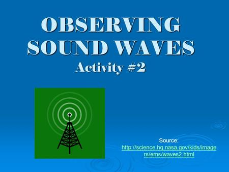 OBSERVING SOUND WAVES Activity #2 Source:  rs/ems/waves2.html  rs/ems/waves2.html.