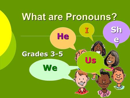 What are Pronouns? Grades 3-5 I He WeWe Sh e Us raised scantron in triumph and smiled because made an A. Antecedents / Pronouns Because wrote so well,