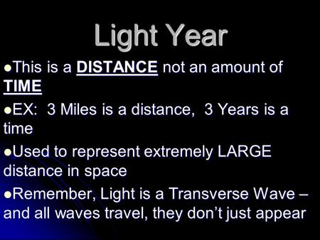 Light Year This is a DISTANCE not an amount of TIME This is a DISTANCE not an amount of TIME EX: 3 Miles is a distance, 3 Years is a time EX: 3 Miles is.