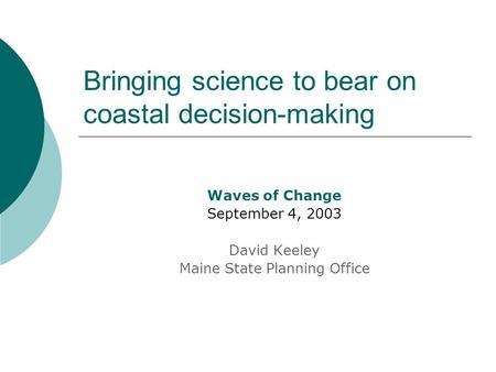 Bringing science to bear on coastal decision-making Waves of Change September 4, 2003 David Keeley Maine State Planning Office.