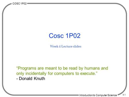 "COSC 1P02 Introduction to Computer Science 4.1 Cosc 1P02 Week 4 Lecture slides ""Programs are meant to be read by humans and only incidentally for computers."
