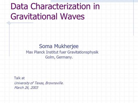 Data Characterization in Gravitational Waves Soma Mukherjee Max Planck Institut fuer Gravitationsphysik Golm, Germany. Talk at University of Texas, Brownsville.