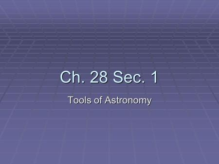 Ch. 28 Sec. 1 Tools of Astronomy. Tools  Radiation  Light is the best tool used to observe and learn about the universe  Before telescopes, scientist.
