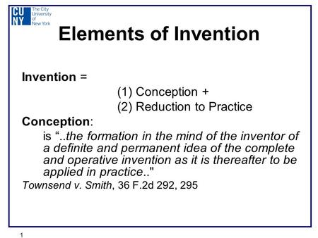 "1 Elements of Invention Invention = (1) Conception + (2) Reduction to Practice Conception: is ""..the formation in the mind of the inventor of a definite."